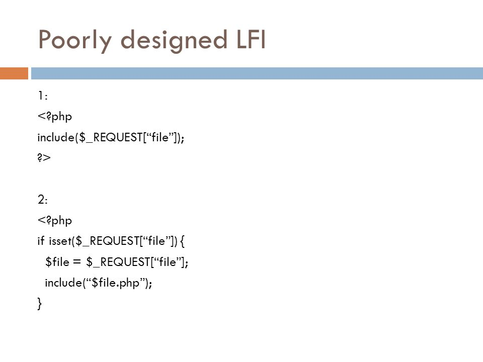 Poorly designed LFI 1: < php include($_REQUEST[ file ]); > 2: if isset($_REQUEST[ file ]) { $file = $_REQUEST[ file ]; include( $file.php ); }
